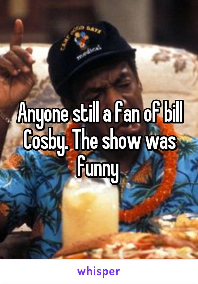 Anyone still a fan of bill Cosby. The show was funny