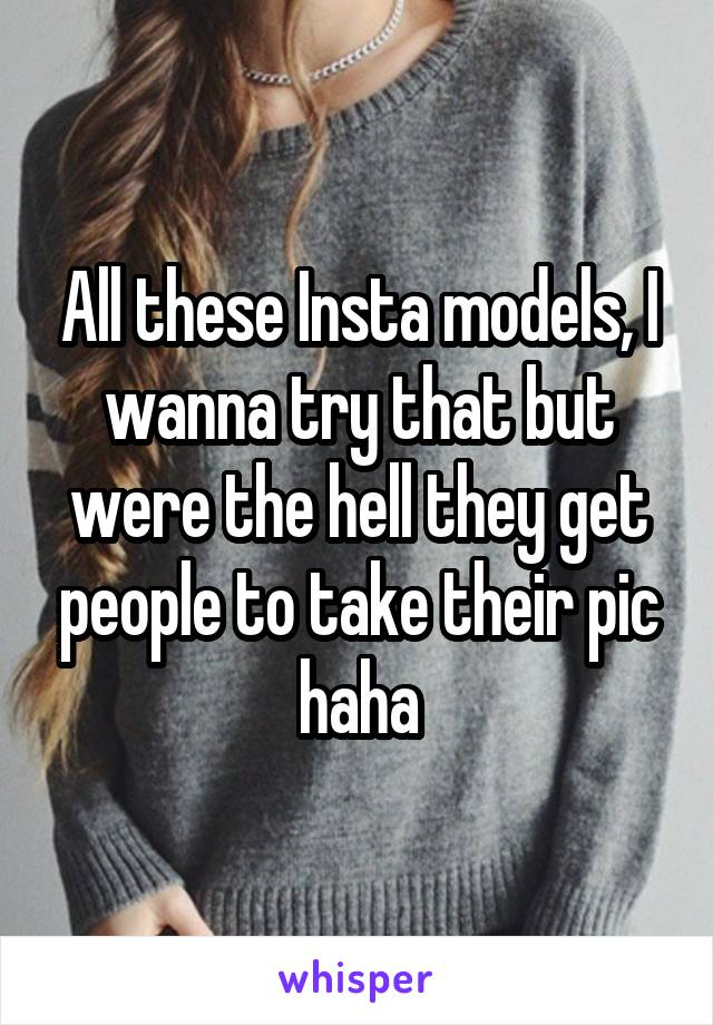 All these Insta models, I wanna try that but were the hell they get people to take their pic haha
