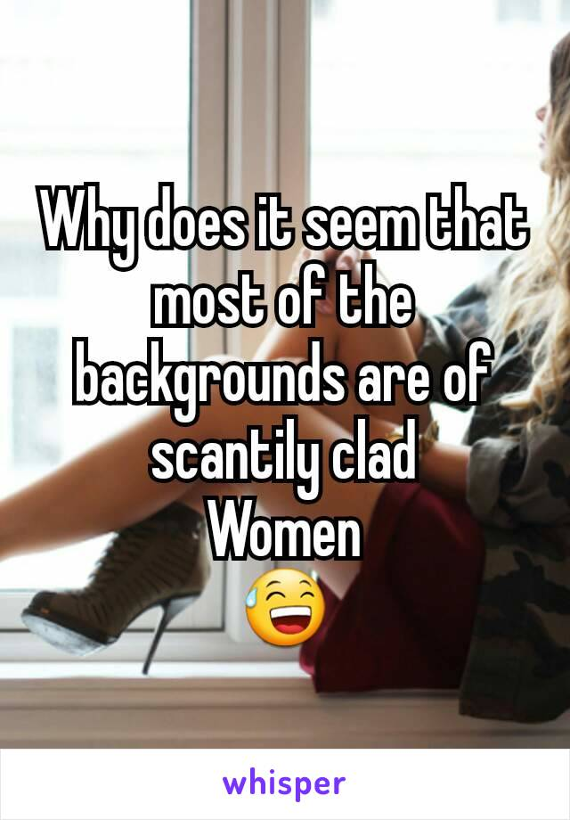 Why does it seem that most of the backgrounds are of scantily clad Women 😅