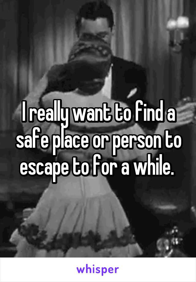 I really want to find a safe place or person to escape to for a while.