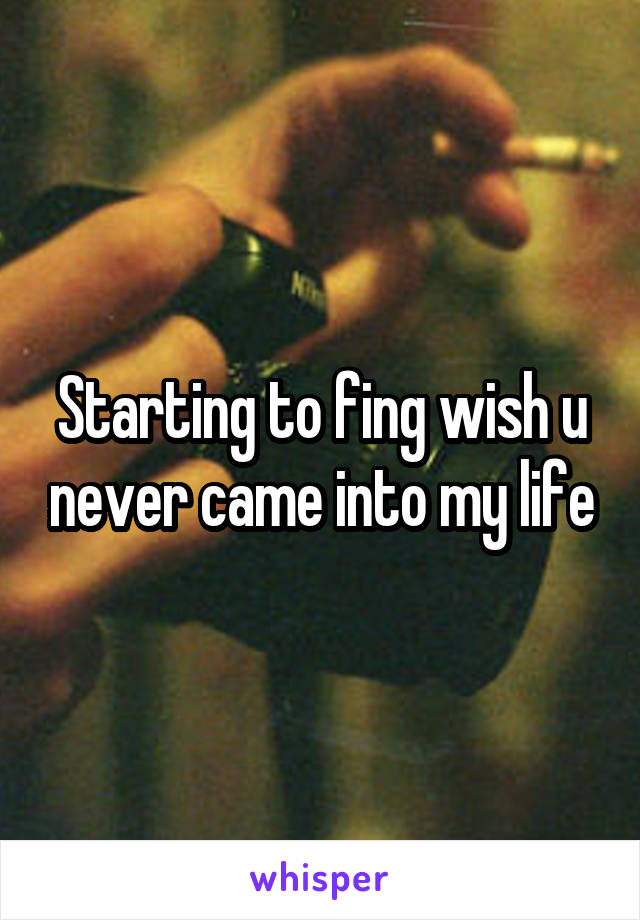 Starting to fing wish u never came into my life