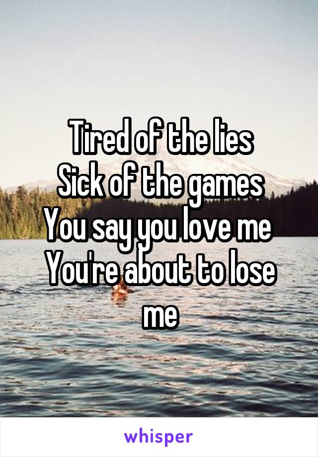 Tired of the lies Sick of the games You say you love me  You're about to lose me