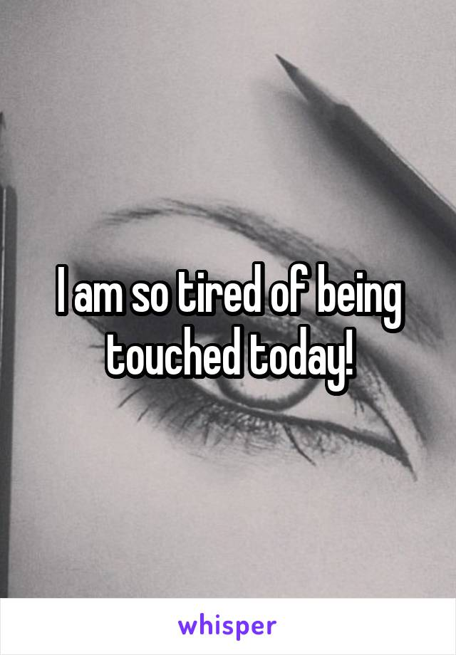 I am so tired of being touched today!