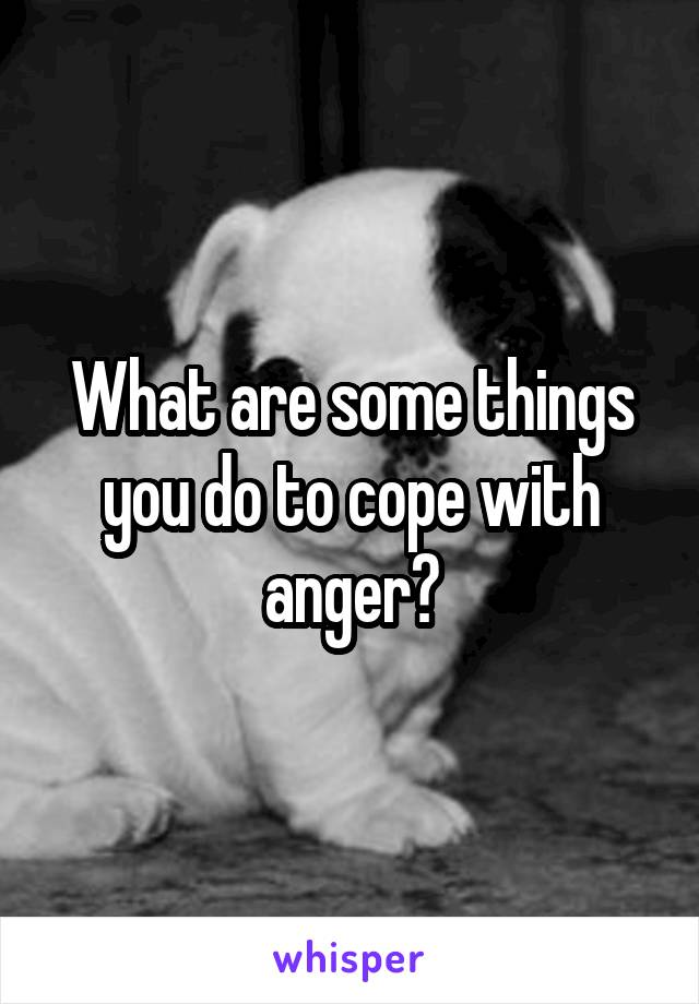 What are some things you do to cope with anger?