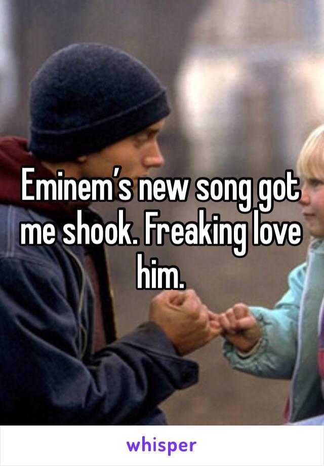Eminem's new song got me shook. Freaking love him.