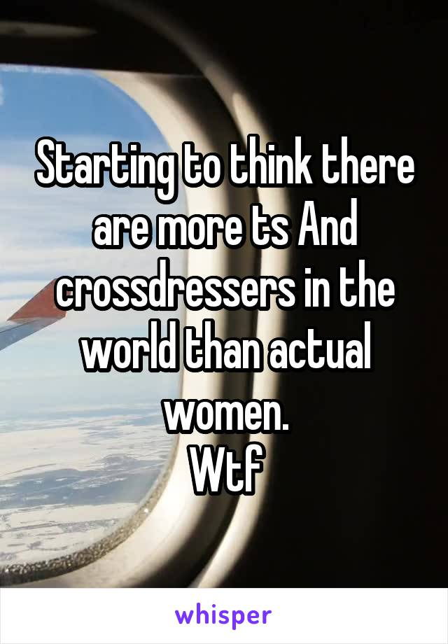 Starting to think there are more ts And crossdressers in the world than actual women. Wtf