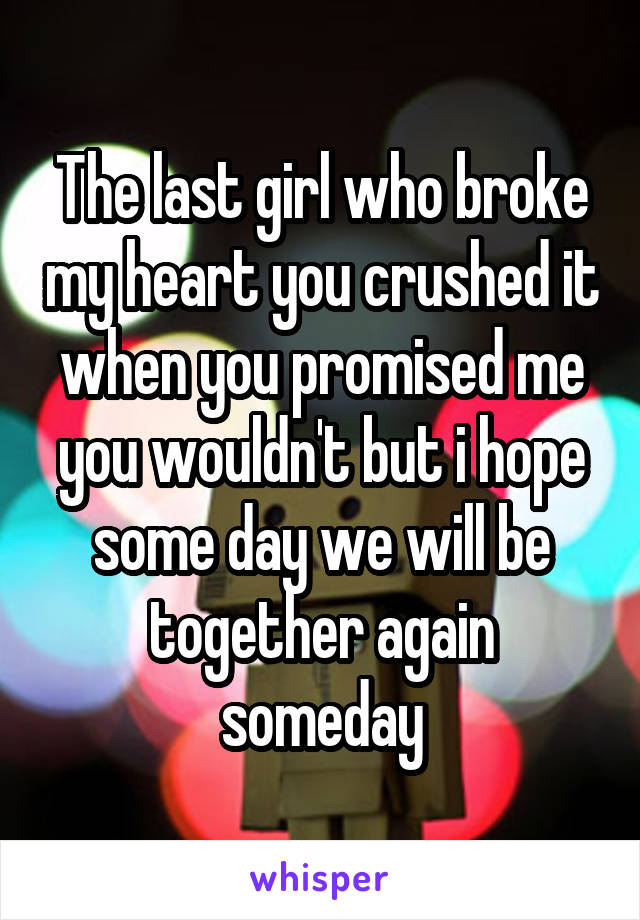 The last girl who broke my heart you crushed it when you promised me you wouldn't but i hope some day we will be together again someday