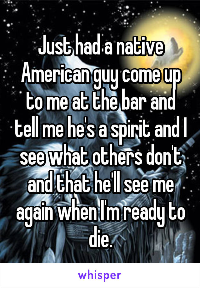 Just had a native American guy come up to me at the bar and tell me he's a spirit and I see what others don't and that he'll see me again when I'm ready to die.