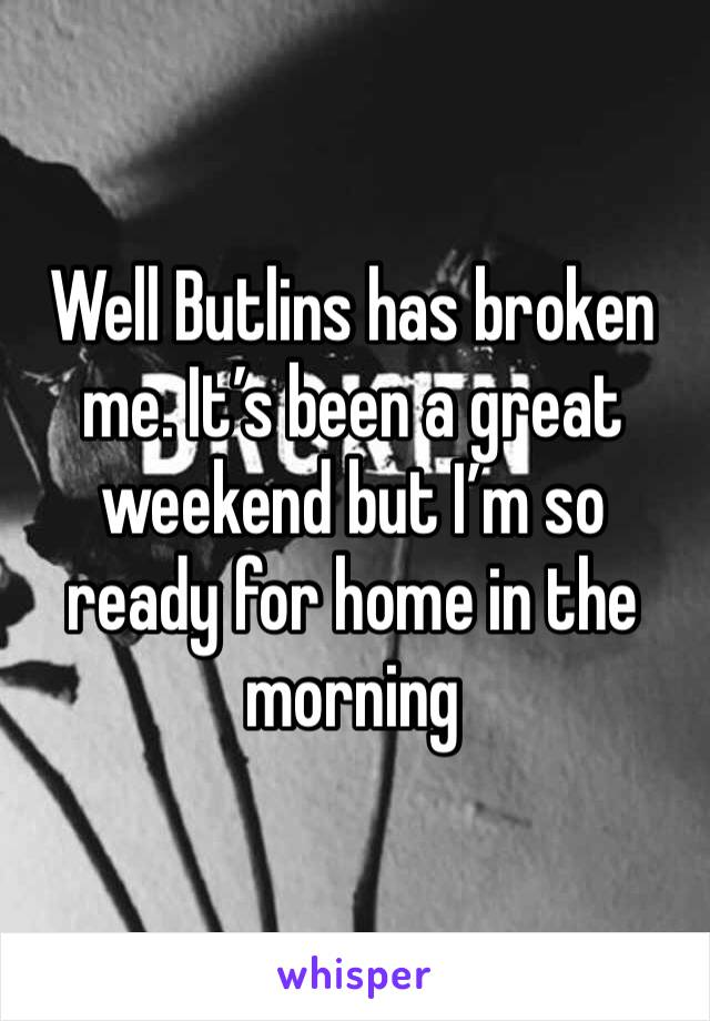 Well Butlins has broken me. It's been a great weekend but I'm so ready for home in the morning