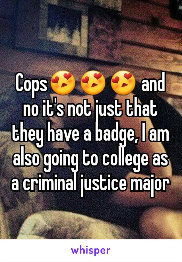 Cops😍😍😍 and no it's not just that they have a badge, I am also going to college as a criminal justice major