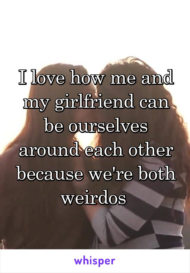 I love how me and my girlfriend can be ourselves around each other because we're both weirdos