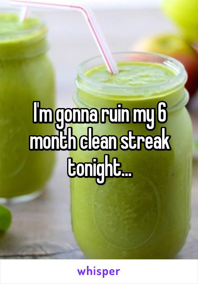 I'm gonna ruin my 6 month clean streak tonight...