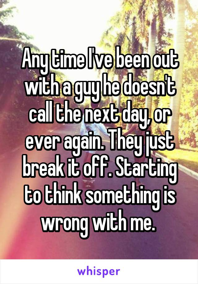 Any time I've been out with a guy he doesn't call the next day, or ever again. They just break it off. Starting to think something is wrong with me.