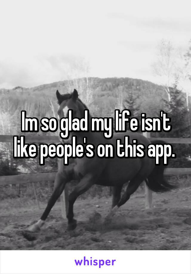 Im so glad my life isn't like people's on this app.