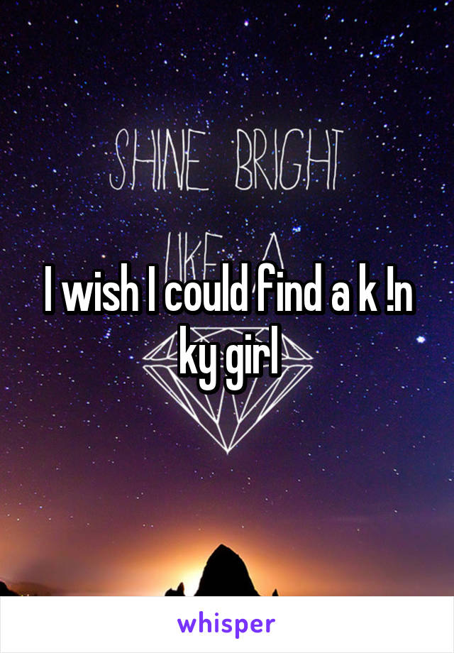 I wish I could find a k !n ky girl