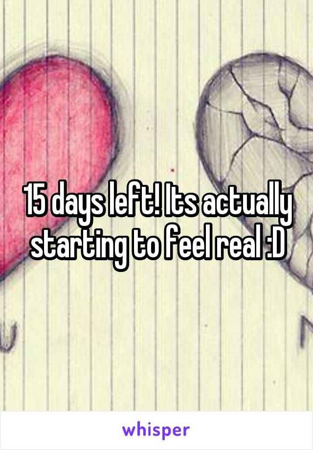 15 days left! Its actually starting to feel real :D