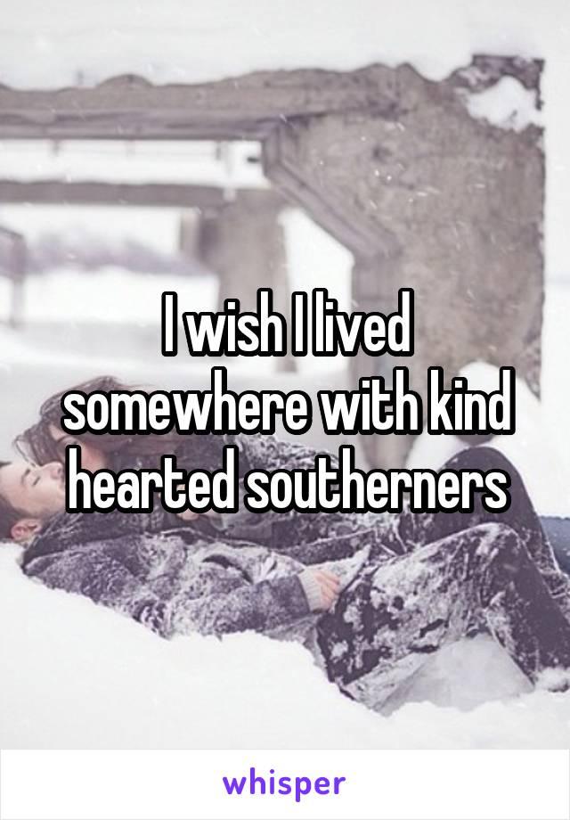 I wish I lived somewhere with kind hearted southerners