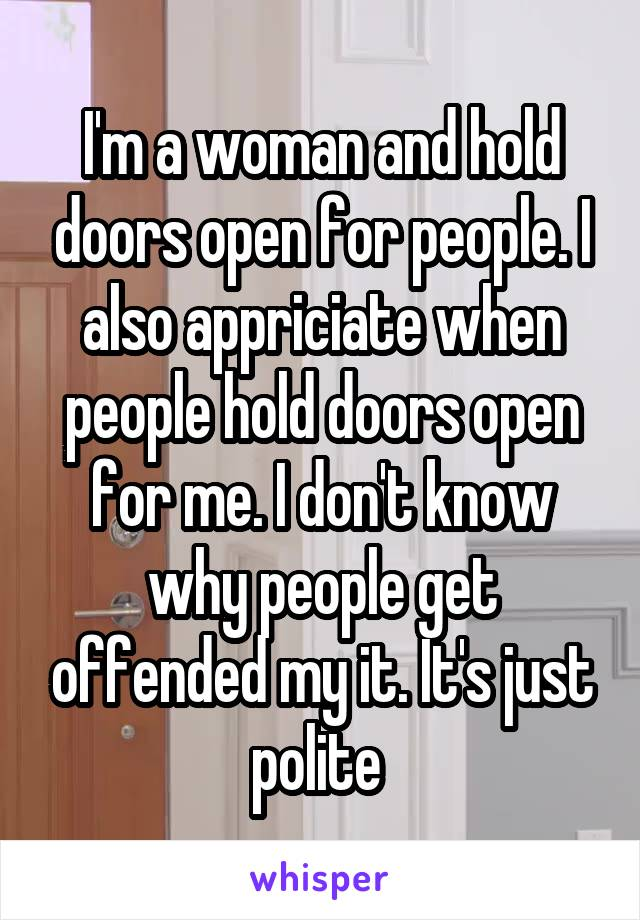 I'm a woman and hold doors open for people. I also appriciate when people hold doors open for me. I don't know why people get offended my it. It's just polite