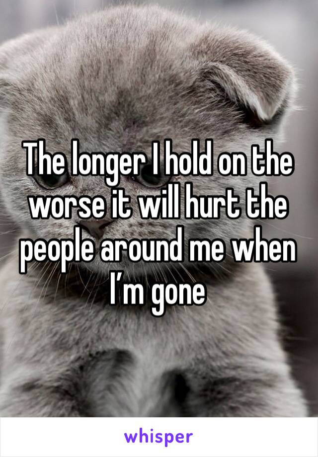 The longer I hold on the worse it will hurt the people around me when I'm gone