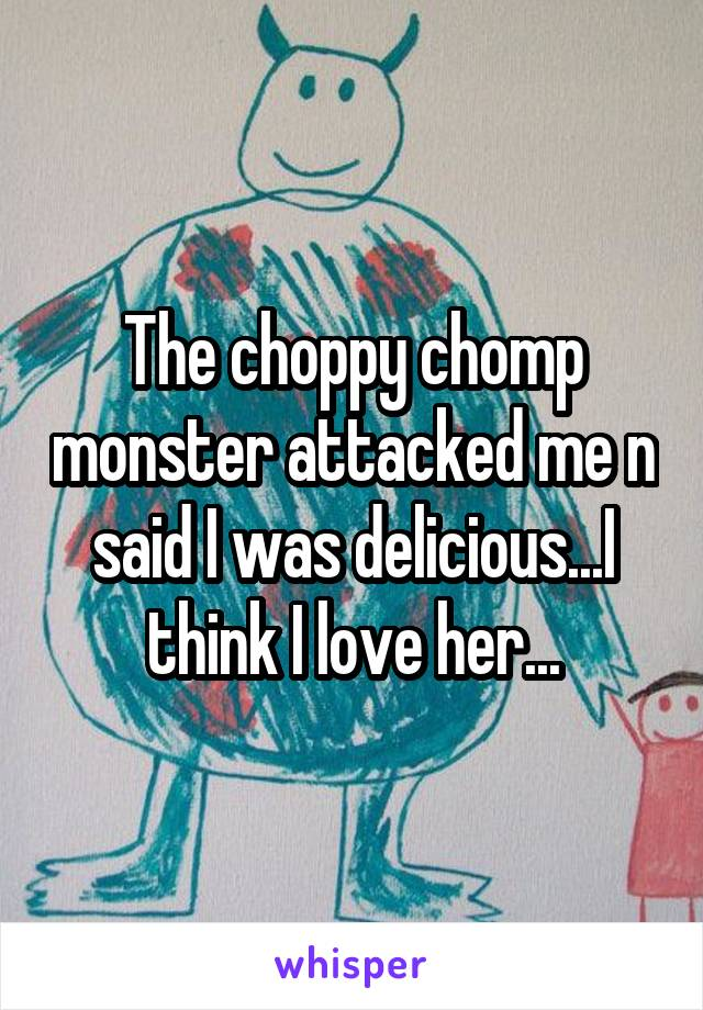 The choppy chomp monster attacked me n said I was delicious...I think I love her...