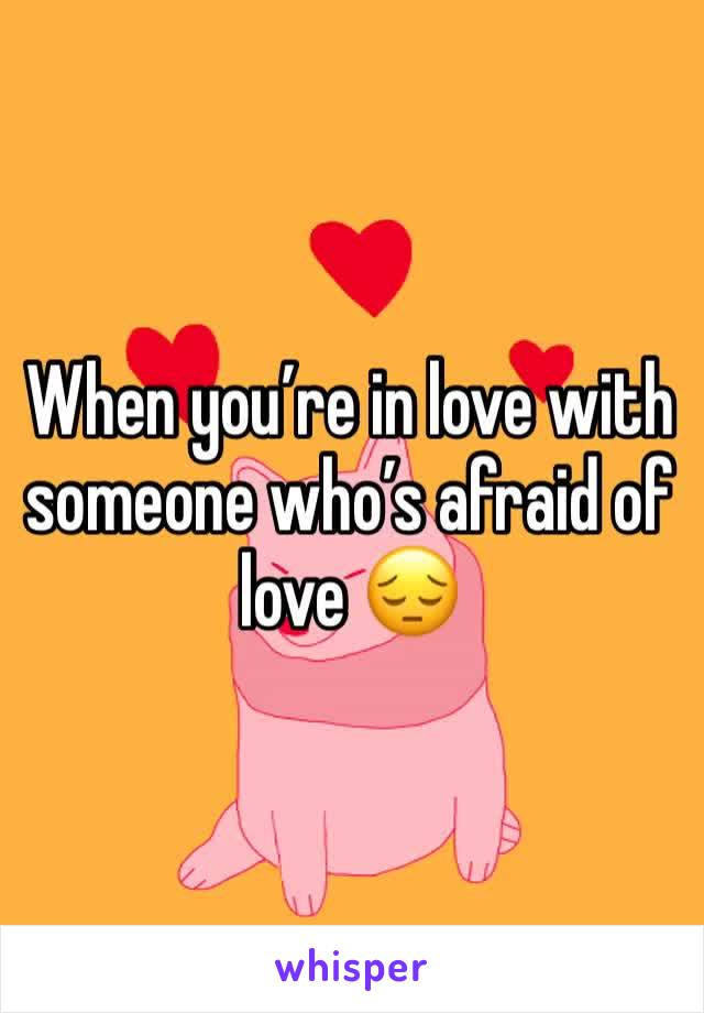When you're in love with  someone who's afraid of love 😔