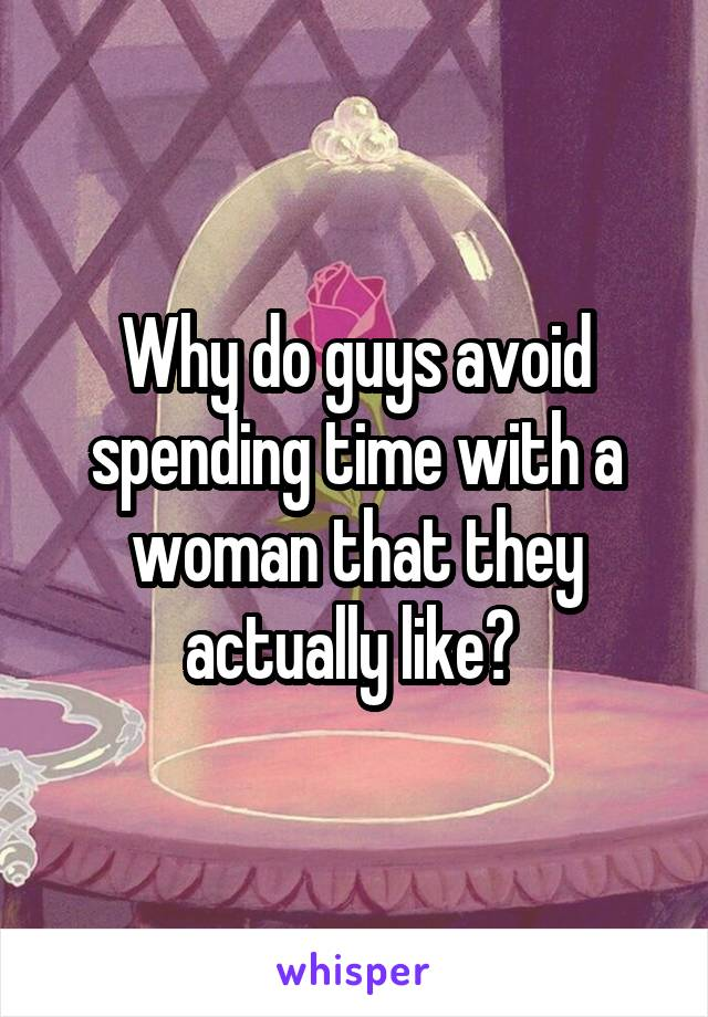 Why do guys avoid spending time with a woman that they actually like?