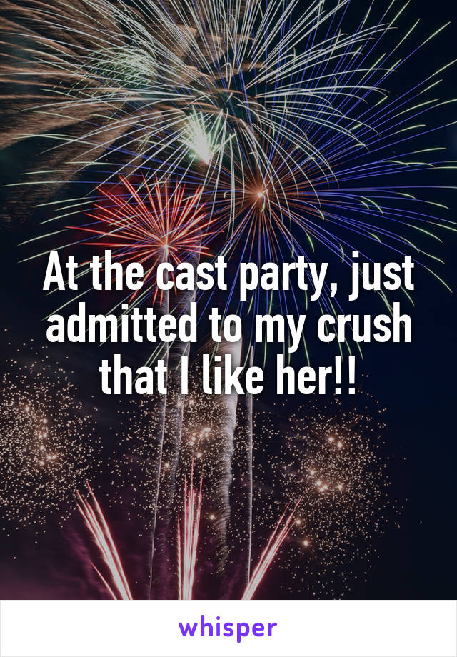 At the cast party, just admitted to my crush that I like her!!