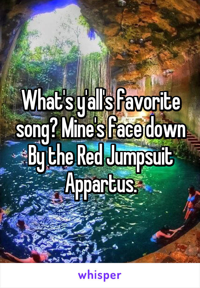 What's y'all's favorite song? Mine's face down By the Red Jumpsuit Appartus.