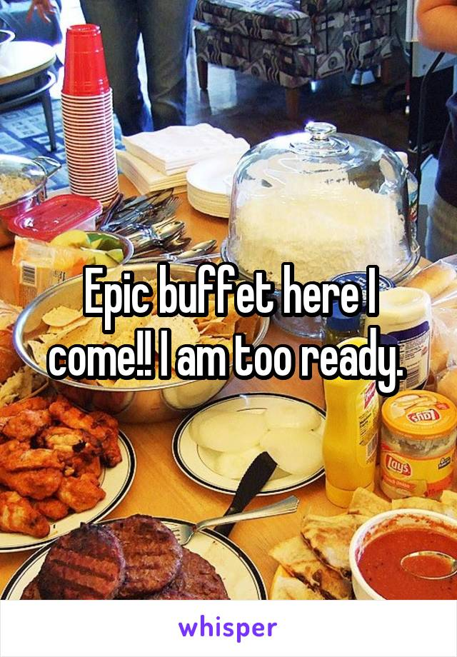 Epic buffet here I come!! I am too ready.