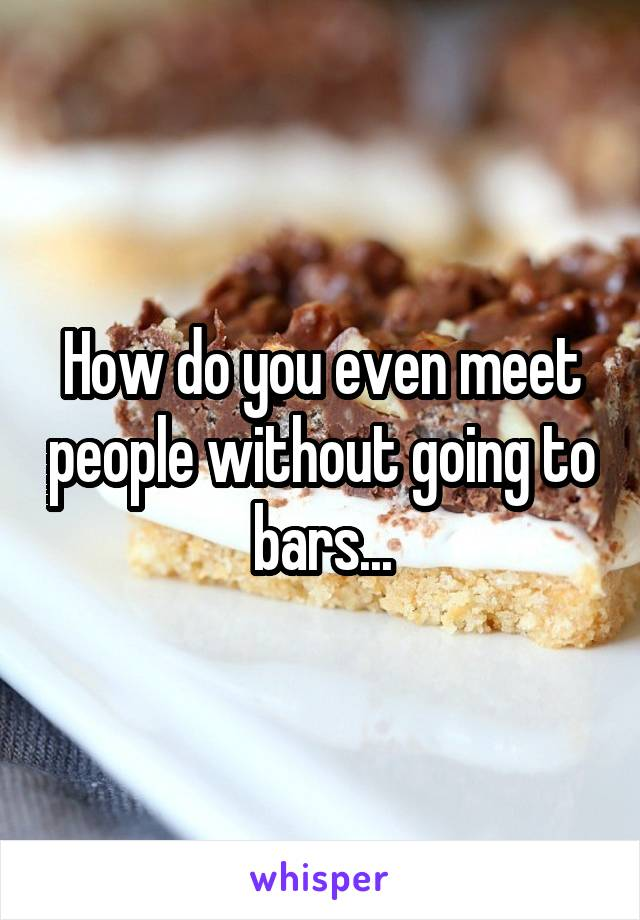 How do you even meet people without going to bars...