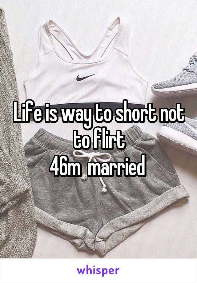 Life is way to short not to flirt 46m  married