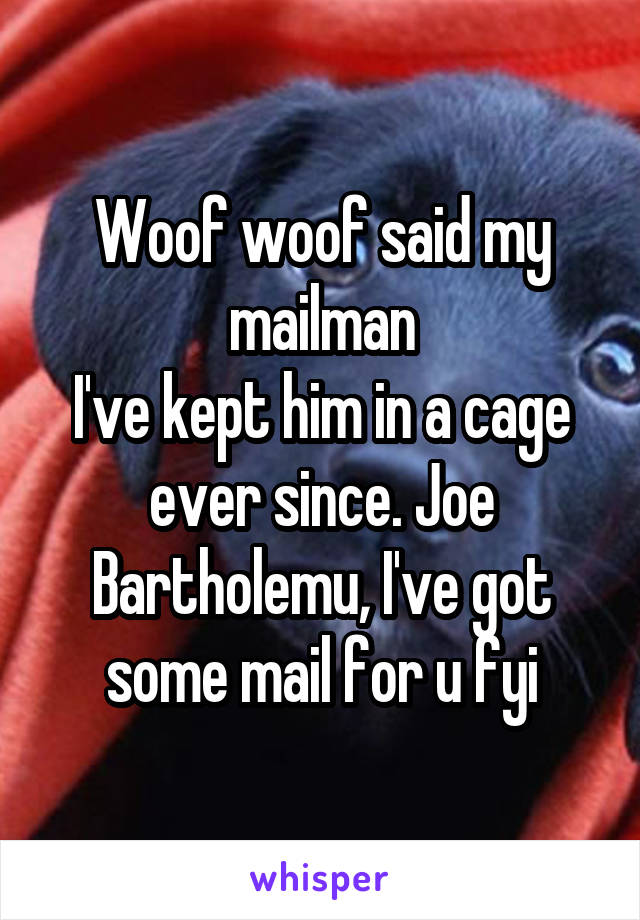 Woof woof said my mailman I've kept him in a cage ever since. Joe Bartholemu, I've got some mail for u fyi