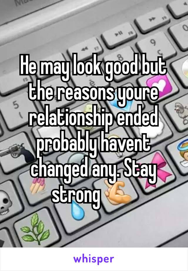 He may look good but the reasons youre relationship ended probably havent changed any. Stay strong 💪