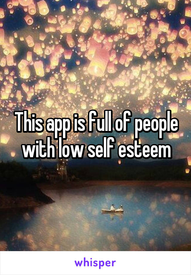 This app is full of people with low self esteem