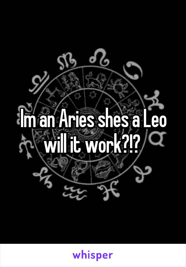 Im an Aries shes a Leo will it work?!?