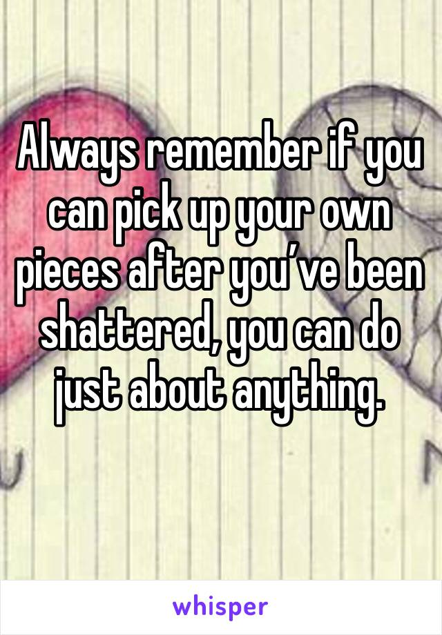 Always remember if you can pick up your own pieces after you've been shattered, you can do just about anything.