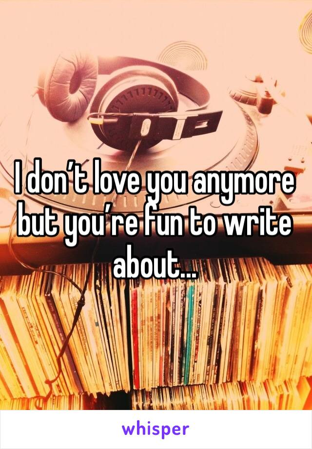 I don't love you anymore but you're fun to write about...