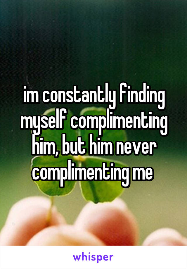 im constantly finding myself complimenting him, but him never complimenting me
