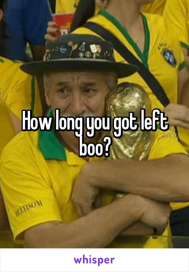 How long you got left boo?
