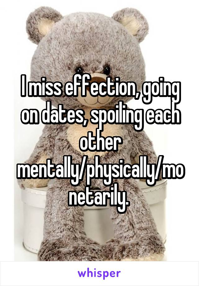 I miss effection, going on dates, spoiling each other mentally/physically/monetarily.