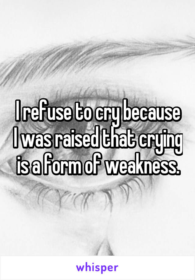 I refuse to cry because I was raised that crying is a form of weakness.