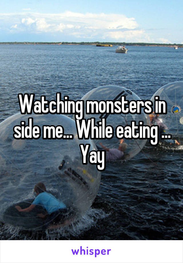 Watching monsters in side me... While eating ... Yay