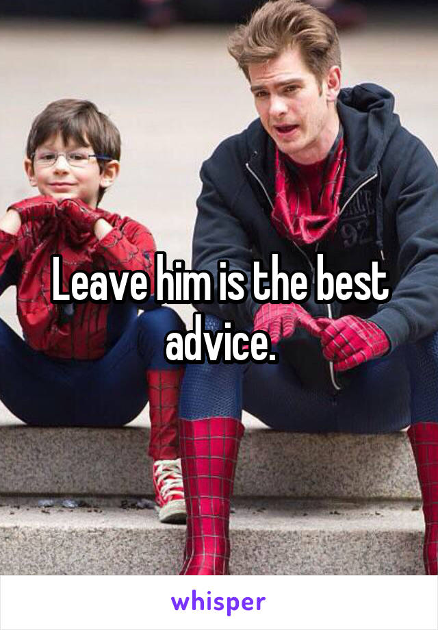 Leave him is the best advice.