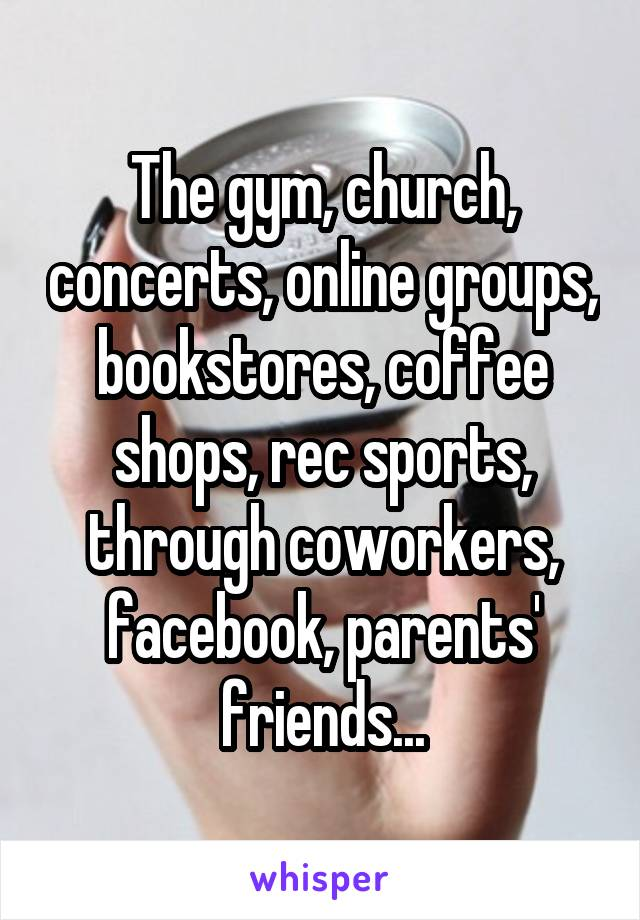 The gym, church, concerts, online groups, bookstores, coffee shops, rec sports, through coworkers, facebook, parents' friends...