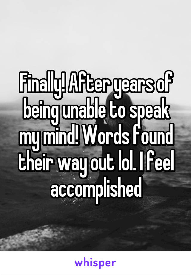Finally! After years of being unable to speak my mind! Words found their way out lol. I feel accomplished