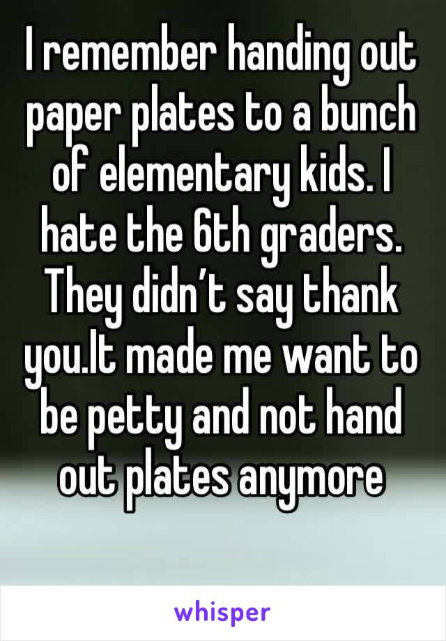 I remember handing out paper plates to a bunch of elementary kids. I hate the 6th graders. They didn't say thank you.It made me want to be petty and not hand out plates anymore