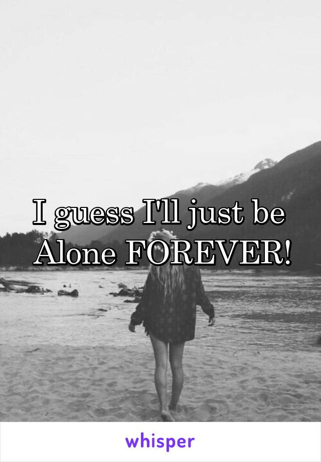 I guess I'll just be  Alone FOREVER!