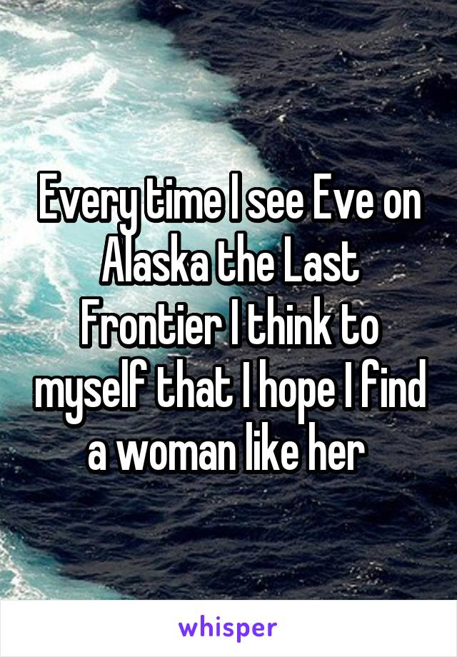 Every time I see Eve on Alaska the Last Frontier I think to myself that I hope I find a woman like her
