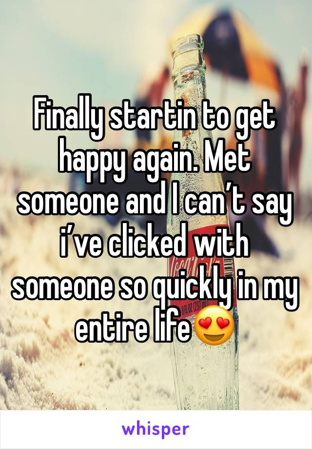Finally startin to get happy again. Met someone and I can't say i've clicked with someone so quickly in my entire life😍