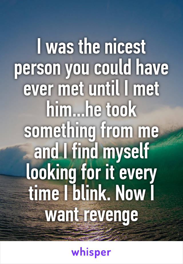 I was the nicest person you could have ever met until I met him...he took something from me and I find myself looking for it every time I blink. Now I want revenge